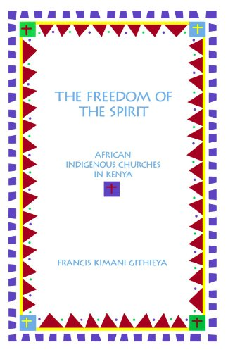 The Freedom of the Spirit: African Indigenous Churches in Kenya 9780788501708