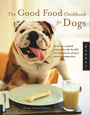 The Good Food Cookbook for Dogs: 50 Home-Cooked Recipes for the Health and Happiness of Your Canine Companion 9780785825654