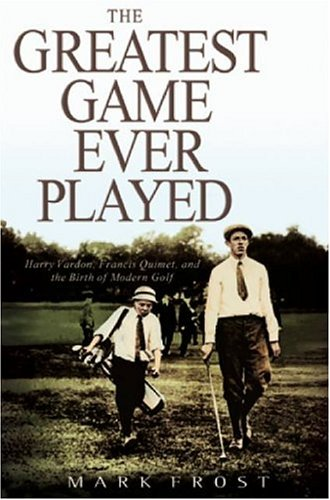 The Greatest Game Ever Played: Harry Vardon, Francis Ouimet, and the Birth of Modern Golf 9780786869206