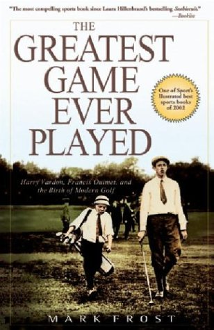 The Greatest Game Ever Played: Harry Vardon, Francis Ouimet, and the Birth of Modern Golf 9780786888009