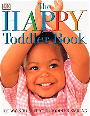 The Happy Toddler Book: 100 Ways to Keep Your Toddler Smiling 9780789459510