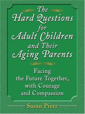 The Hard Questions for Adult Children and Their Aging Parents: 100 Essential Questions for Facing the Future Together, with Courage and Compassion 9780786276806