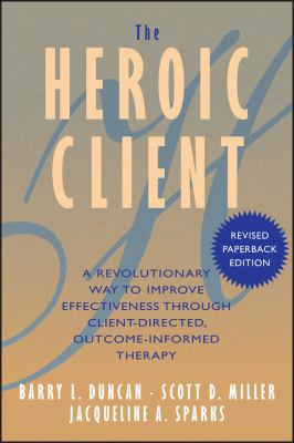 The Heroic Client: A Revolutionary Way to Improve Effectiveness Through Client-Directed, Outcome-Informed Therapy 9780787972400