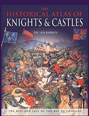 The Historical Atlas of Knights & Castles: The Rise and Fall of the Age of Chivalry 9780785827474