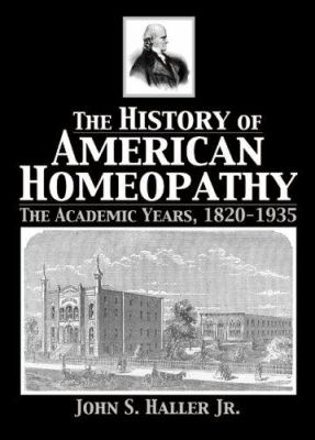 The History of American Homeopathy: The Academic Years, 1820-1935 9780789026606