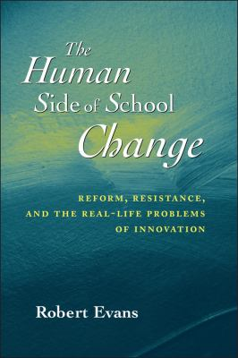 The Human Side of School Change: Reform, Resistance, and the Real-Life Problems of Innovation 9780787956110