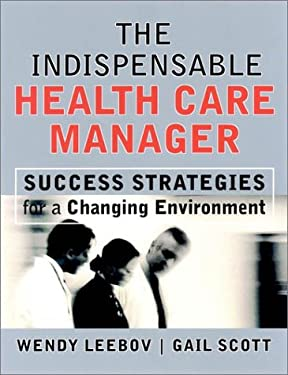 The Indispensable Health Care Manager: Success Strategies for a Changing Environment 9780787961015