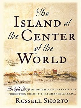 The Island at the Center of the World: The Epic Story of Dutch Manhattan and the Forgotten Colony That Shaped America 9780786268351