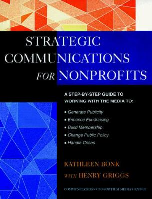 The Jossey-Bass Guide to Strategic Communications for Nonprofits: A Step-By-Step Guide to Working with the Media to Generate Publicity, Enhance Fundra 9780787943738