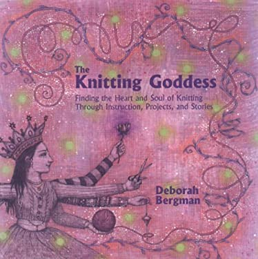 The Knitting Goddess: Finding the Heart and Soul of Knitting Through Instruction, Projects, and Stories 9780786866113