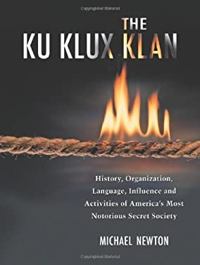 The Ku Klux Klan: History, Organization, Language, Influence and Activities of America's Most Notorious Secret Society 9780786427871