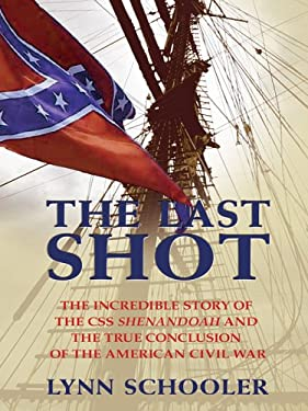 The Last Shot: The Incredible Story of the CSS Shenandoah and the True Conclusion of the American Civil War 9780786280797