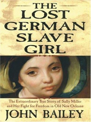 The Lost German Slave Girl: The Extraordinary True Story of Sally Miller and Her Fight for Freedom in Old New Orleans 9780786276219