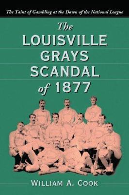 The Louisville Grays Scandal of 1877: The Taint of Gambling at the Dawn of the National League 9780786421794