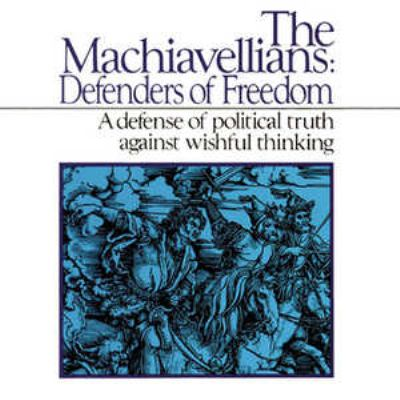 The Machiavellians: Defenders of Freedom: A Defense of Political Truth Against Wishful Thinking 9780786103690