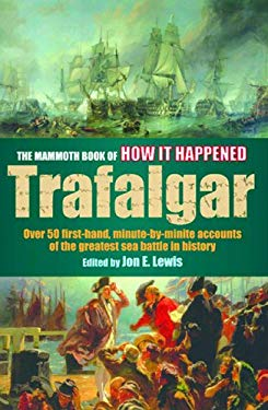 The Mammoth Book of How It Happened: The Battle of Trafalgar: Over 50 First-Hand, Minute-By-Minute Accounts of the Greatest Sea Battle in History 9780786716043