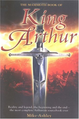 The Mammoth Book of King Arthur: Reality and Legend, the Beginning and the End--The Most Complete Arthurian Sourcebook Ever 9780786715664