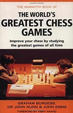 The Mammoth Book of the World's Greatest Chess Games: Improve Your Chess by Studying the Greatest Games of All Time 9780786705870