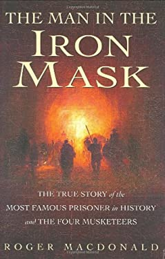 The Man in the Iron Mask: The True Story of the Most Famous Prisoner in History and the Four Musketeers 9780786716067