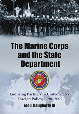 The Marine Corps and the State Department: Enduring Partners in United States Foreign Policy, 1798-2007 9780786437962