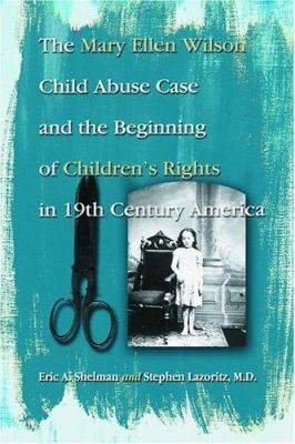 The Mary Ellen Wilson Child Abuse Case and the Beginning of Childen's Rights in 19th Century America 9780786420391