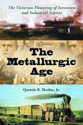 The Metallurgic Age: The Victorian Flowering of Invention and Industrial Science 9780786423262