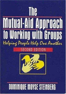 The Mutual-Aid Approach to Working with Groups: Helping People Help One Another, Second Edition 9780789014610