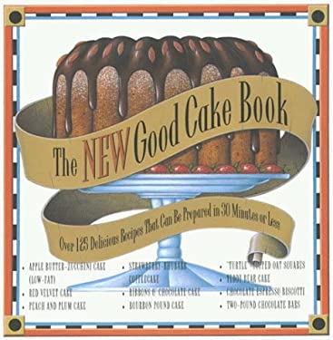 The New Good Cake Book: Over 125 Delicious Recipes That Can Be Prepared in 30 Minutes or Less 9780783880501