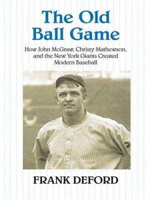 The Old Ball Game: How John McGraw, Christy Mathewson, and the New York Giants Created Modern Baseball 9780786276608
