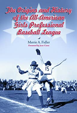 The Origins and History of the All-American Girls Professional Baseball League 9780786422432