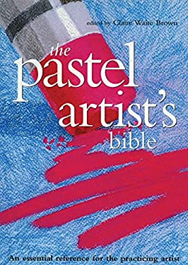 The Pastel Artist's Bible: An Essential Reference for the Practicing Artist 9780785820840