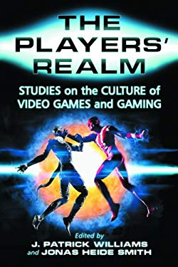 The Players' Realm: Studies on the Culture of Video Games and Gaming 9780786428328