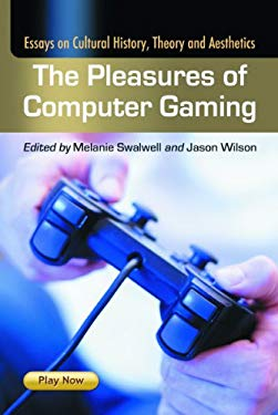 The Pleasures of Computer Gaming: Essays on Cultural History, Theory and Aesthetics 9780786435951