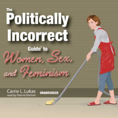 The Politically Incorrect Guide to Women, Sex, and Feminism 9780786175703
