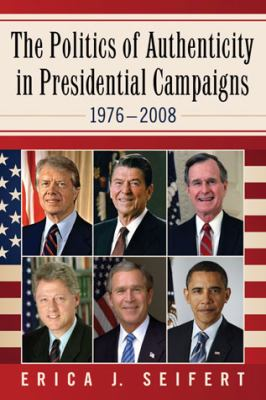 The Politics of Authenticity in Presidential Campaigns, 19762008 9780786469963
