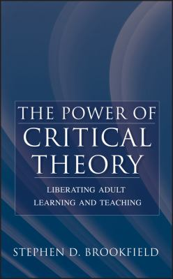 The Power of Critical Theory: Liberating Adult Learning and Teaching 9780787956011