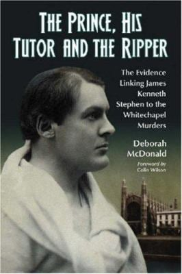 The Prince, His Tutor and the Ripper: The Evidence Linking James Kenneth Stephen to the Whitechapel Murders 9780786430185