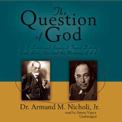 The Question of God: C.S. Lewis and Sigmund Freud Debate God, Love, Sex and the Meaning of Life 9780786190782