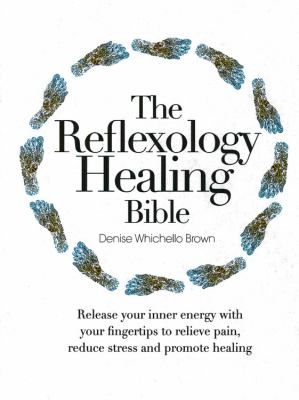 The Reflexology Healing Bible: Release Your Inner Energy with Your Fingertips to Relieve Pain, Reduce Stress and Promote Healing 9780785829638