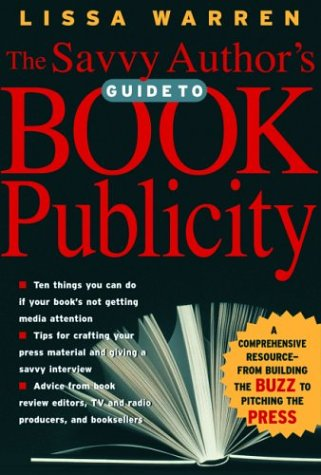 The Savvy Author's Guide to Book Publicity: A Comprehensive Resource -- From Building the Buzz to Pitching the Press 9780786712755