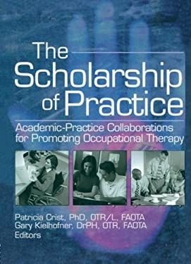 The Scholarship of Practice: Academic-Practice Collaborations for Promoting Occupational Therapy 9780789026842