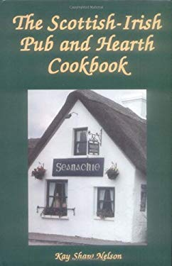 The Scottish-Irish Pub and Hearth Cookbook: Recipes and Lore from Celtic Kitchens 9780781807418