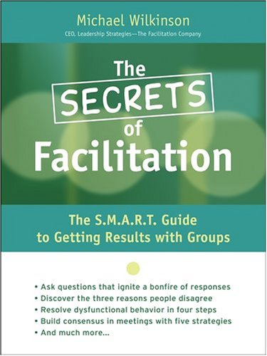 The Secrets of Facilitation: The S.M.A.R.T. Guide to Getting Results with Groups 9780787975784