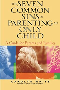 The Seven Common Sins of Parenting an Only Child: A Guide for Parents and Families 9780787969615
