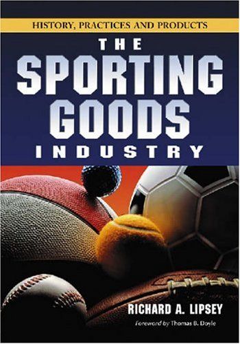 The Sporting Goods Industry: History, Practices and Products 9780786427185