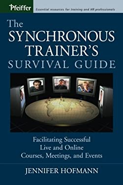The Synchronous Trainer's Survival Guide: Facilitating Successful Live and Online Courses, Meetings, and Events 9780787969431