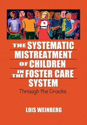 The Systematic Mistreatment of Children in the Foster Care System: Through the Cracks 9780789023926