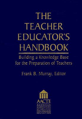 The Teacher Educator's Handbook: Building a Knowledge Base for the Preparation of Teachers 9780787901219