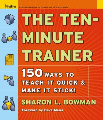 The Ten-Minute Trainer: 150 Ways to Teach It Quick and Make It Stick! 9780787974428