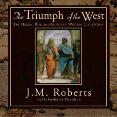 The Triumph of the West: The Origin, Rise, and the Legacy of Western Civilization 9780786189007